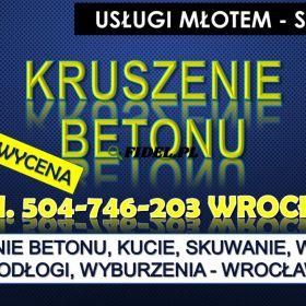 Kruszenie betonu, Wrocław, tel. 504-746-203. skuwanie, kucie,  Usługi młotem, cena